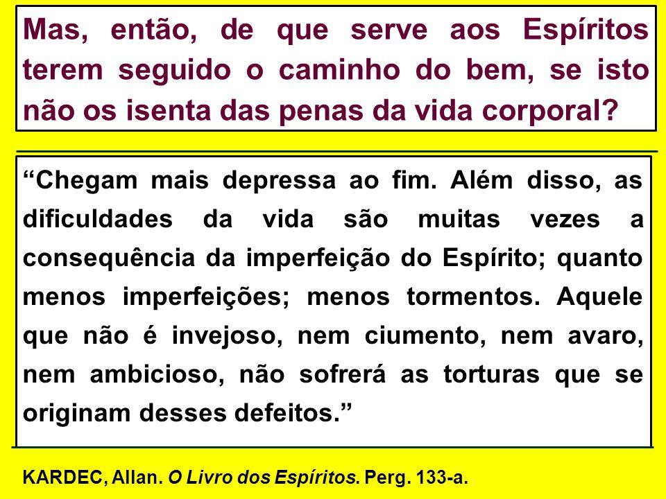 Mas, então, de que serve aos Espíritos terem seguido o caminho do bem, se isto não os isenta das penas da vida corporal
