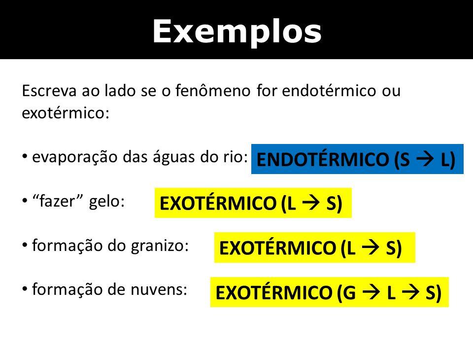 Exemplos ENDOTÉRMICO (S  L) EXOTÉRMICO (L  S) EXOTÉRMICO (L  S)