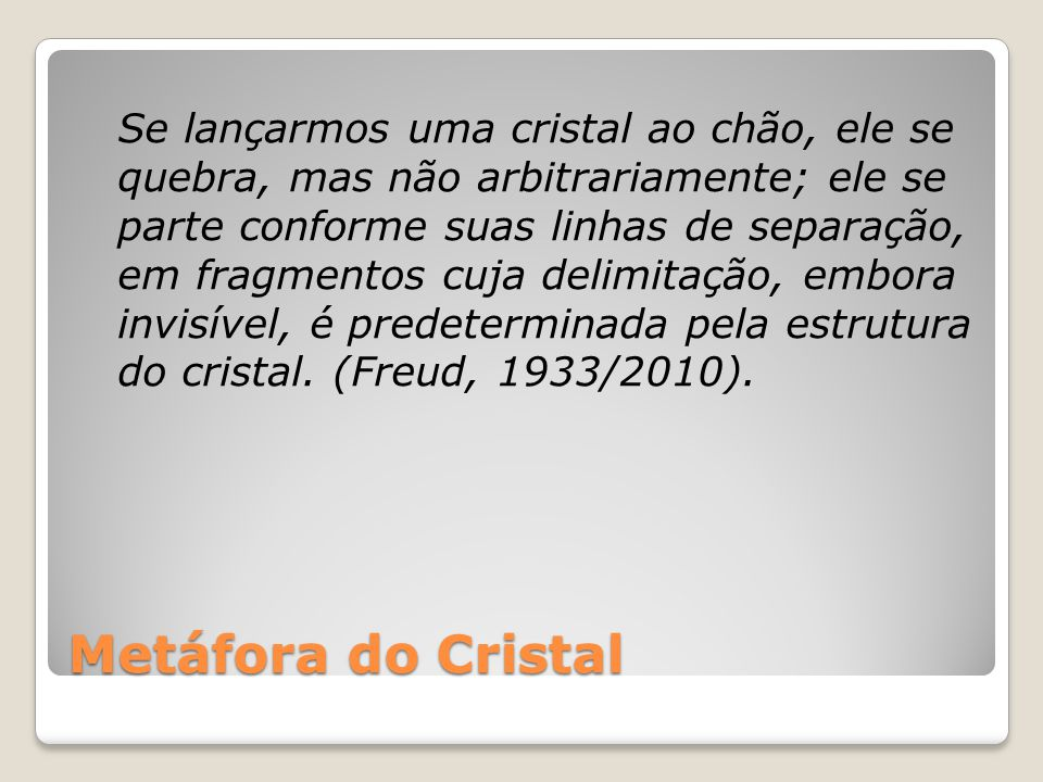 Se lançarmos uma cristal ao chão, ele se quebra, mas não arbitrariamente; ele se parte conforme suas linhas de separação, em fragmentos cuja delimitação, embora invisível, é predeterminada pela estrutura do cristal. (Freud, 1933/2010).