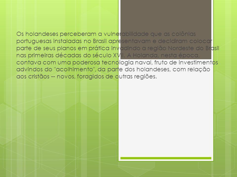 Os holandeses perceberam a vulnerabilidade que as colônias portuguesas instaladas no Brasil apresentavam e decidiram colocar parte de seus planos em prática invadindo a região Nordeste do Brasil nas primeiras décadas do século XVII.