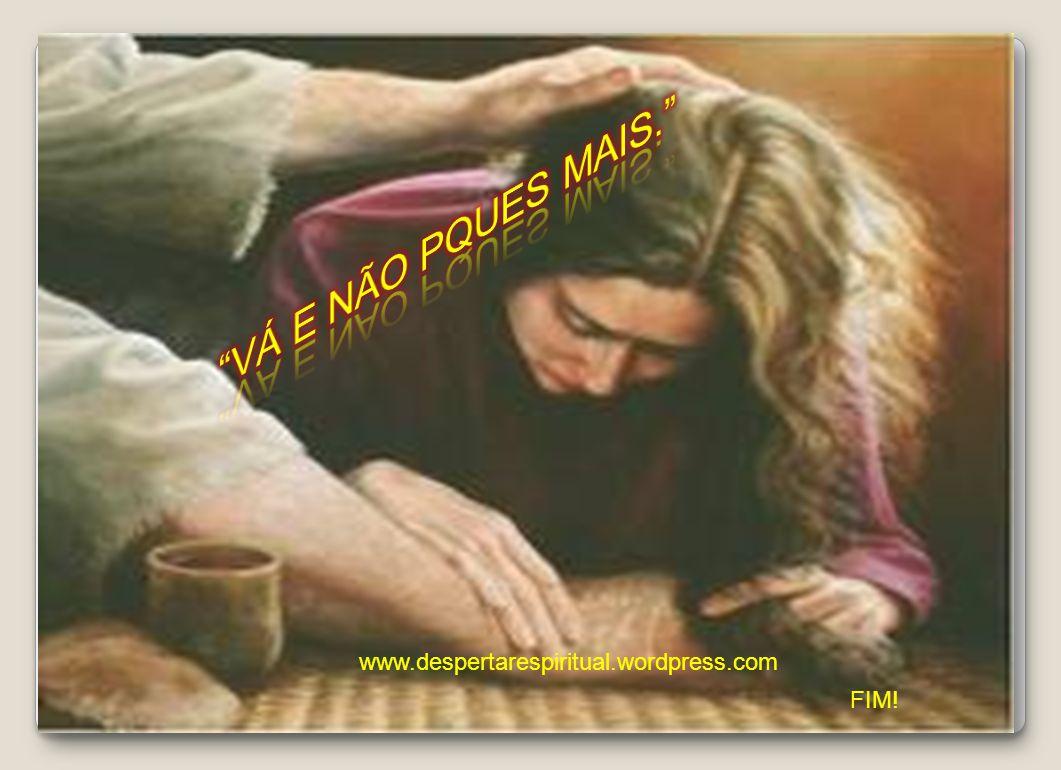 VÁ E NÃO PQUES MAIS. www.despertarespiritual.wordpress.com FIM!