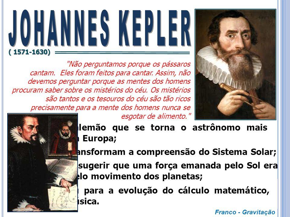 JOHANNES KEPLER ( 1571-1630) Não perguntamos porque os pássaros.