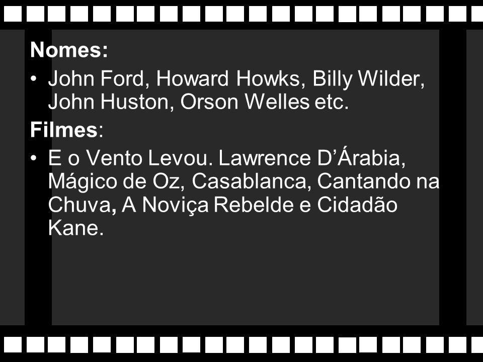 Nomes: John Ford, Howard Howks, Billy Wilder, John Huston, Orson Welles etc. Filmes: