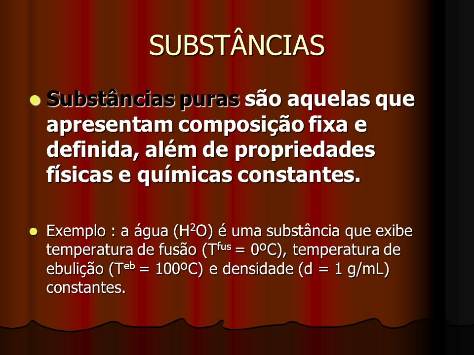 SUBSTÂNCIAS Substâncias puras são aquelas que apresentam composição fixa e definida, além de propriedades físicas e químicas constantes.