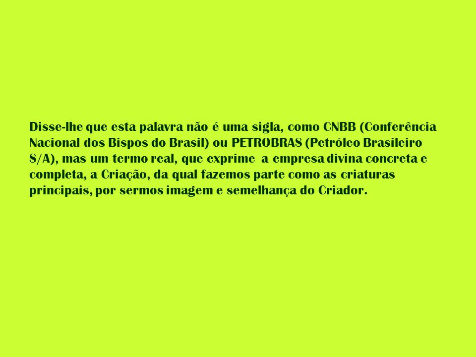 Disse-lhe que esta palavra não é uma sigla, como CNBB (Conferência Nacional dos Bispos do Brasil) ou PETROBRAS (Petróleo Brasileiro S/A), mas um termo real, que exprime a empresa divina concreta e completa, a Criação, da qual fazemos parte como as criaturas principais, por sermos imagem e semelhança do Criador.