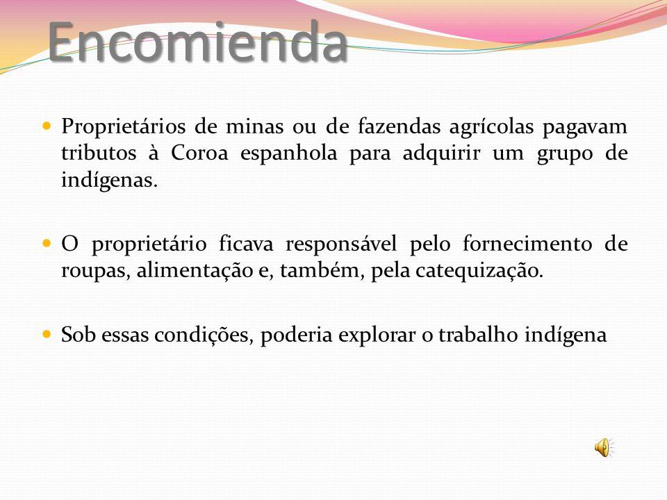 Encomienda Proprietários de minas ou de fazendas agrícolas pagavam tributos à Coroa espanhola para adquirir um grupo de indígenas.