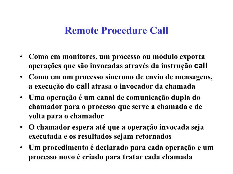 Remote Procedure Call Como em monitores, um processo ou módulo exporta operações que são invocadas através da instrução call.