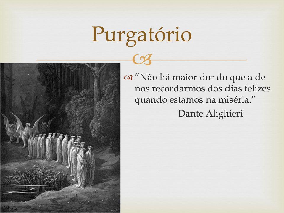 Purgatório Não há maior dor do que a de nos recordarmos dos dias felizes quando estamos na miséria.