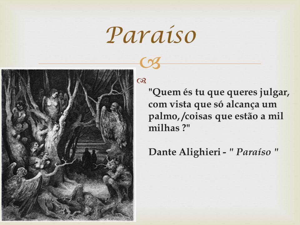 Paraíso Quem és tu que queres julgar, com vista que só alcança um palmo, /coisas que estão a mil milhas Dante Alighieri - Paraíso