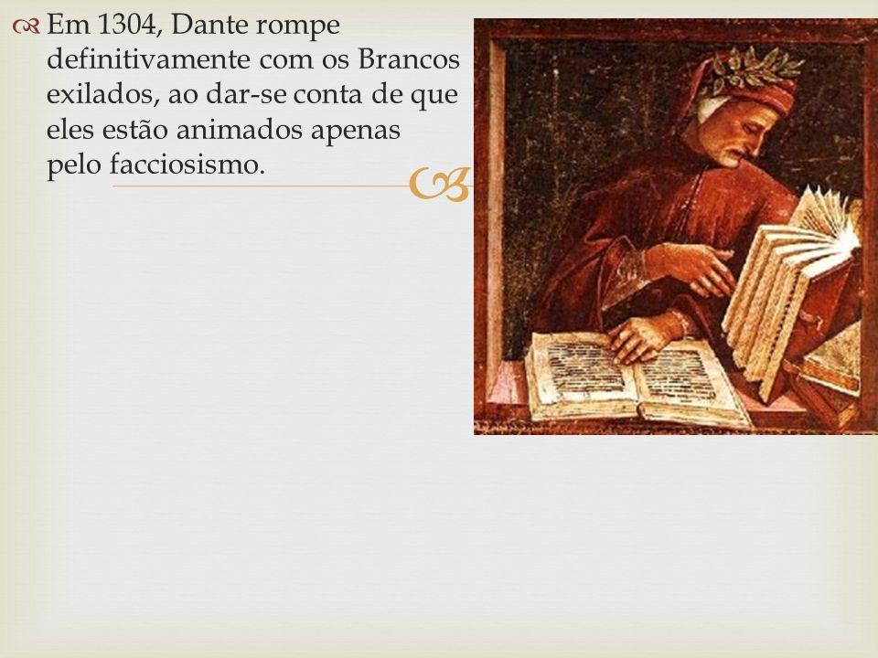 Em 1304, Dante rompe definitivamente com os Brancos exilados, ao dar-se conta de que eles estão animados apenas pelo facciosismo.
