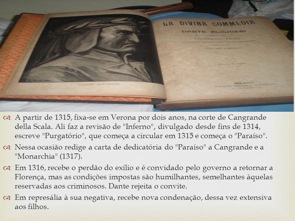 A partir de 1315, fixa-se em Verona por dois anos, na corte de Cangrande della Scala. Ali faz a revisão de Inferno , divulgado desde fins de 1314, escreve Purgatório , que começa a circular em 1315 e começa o Paraíso .