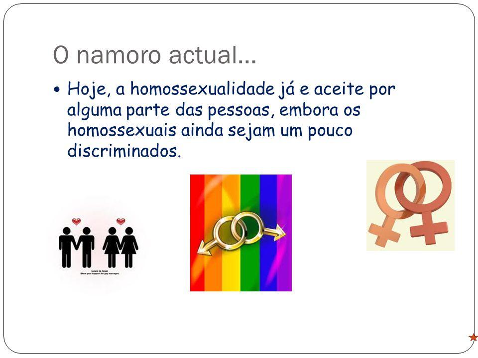 O namoro actual… Hoje, a homossexualidade já e aceite por alguma parte das pessoas, embora os homossexuais ainda sejam um pouco discriminados.