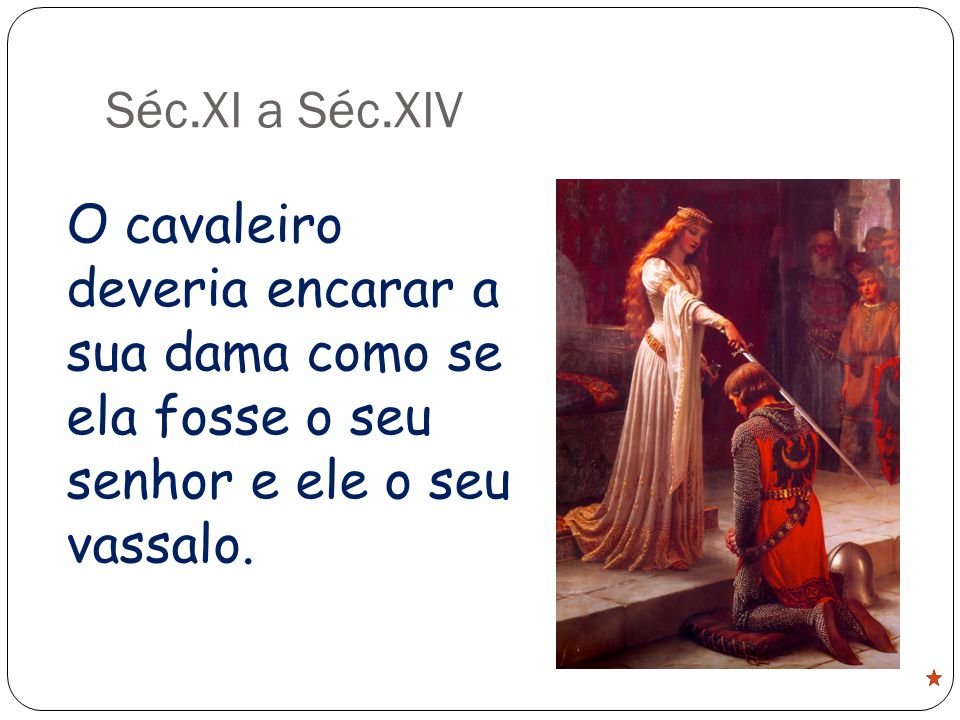 Séc.XI a Séc.XIV O cavaleiro deveria encarar a sua dama como se ela fosse o seu senhor e ele o seu vassalo.