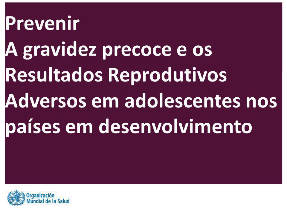 Prevenir A gravidez precoce e os Resultados Reprodutivos Adversos em adolescentes nos países em desenvolvimento.