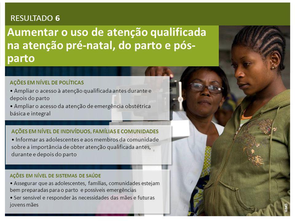 RESULTADO 6 Aumentar o uso de atenção qualificada na atenção pré-natal, do parto e pós-parto. AÇÕES EM NÍVEL DE POLÍTICAS.