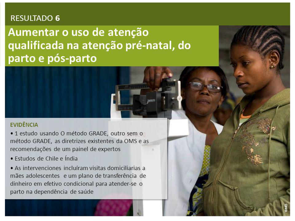 RESULTADO 6 Aumentar o uso de atenção qualificada na atenção pré-natal, do parto e pós-parto. EVIDÊNCIA.