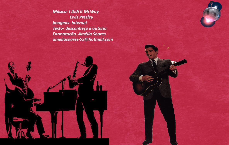 Música- I Didi It Mi Way Elvis Presley. Imagens- internet. Texto- desconheço a autoria. Formatação- Amélia Soares.