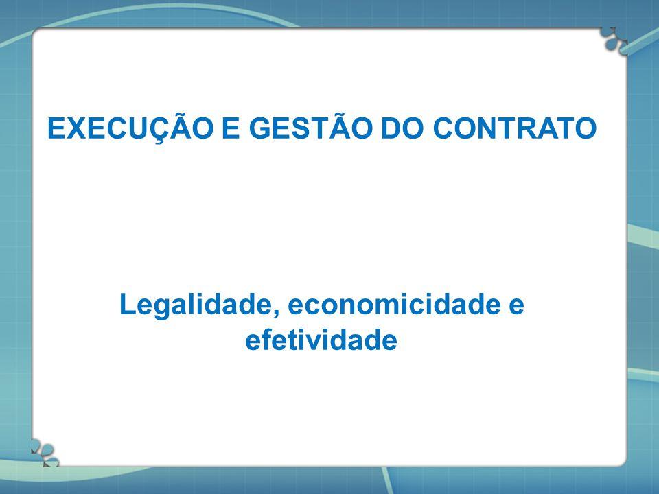 EXECUÇÃO E GESTÃO DO CONTRATO Legalidade, economicidade e efetividade