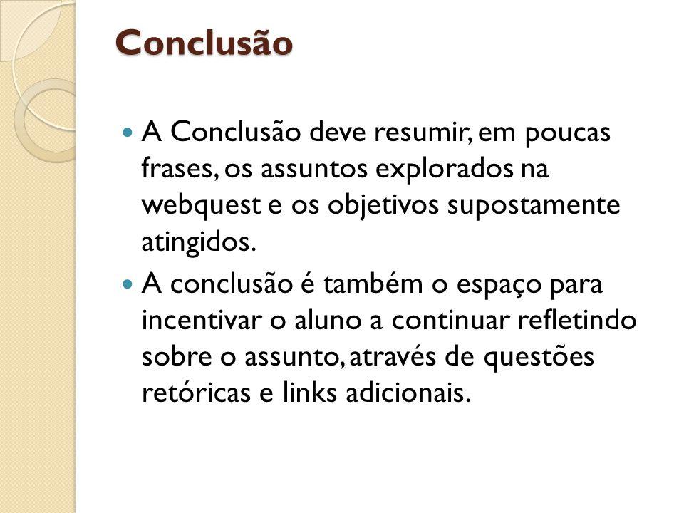 Conclusão A Conclusão deve resumir, em poucas frases, os assuntos explorados na webquest e os objetivos supostamente atingidos.