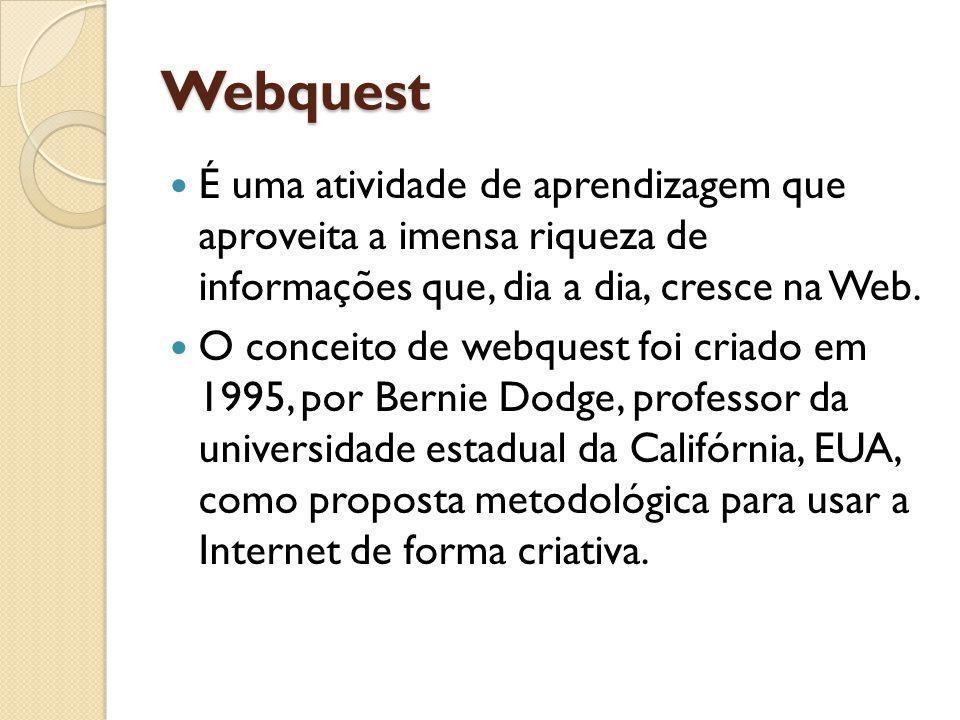 Webquest É uma atividade de aprendizagem que aproveita a imensa riqueza de informações que, dia a dia, cresce na Web.