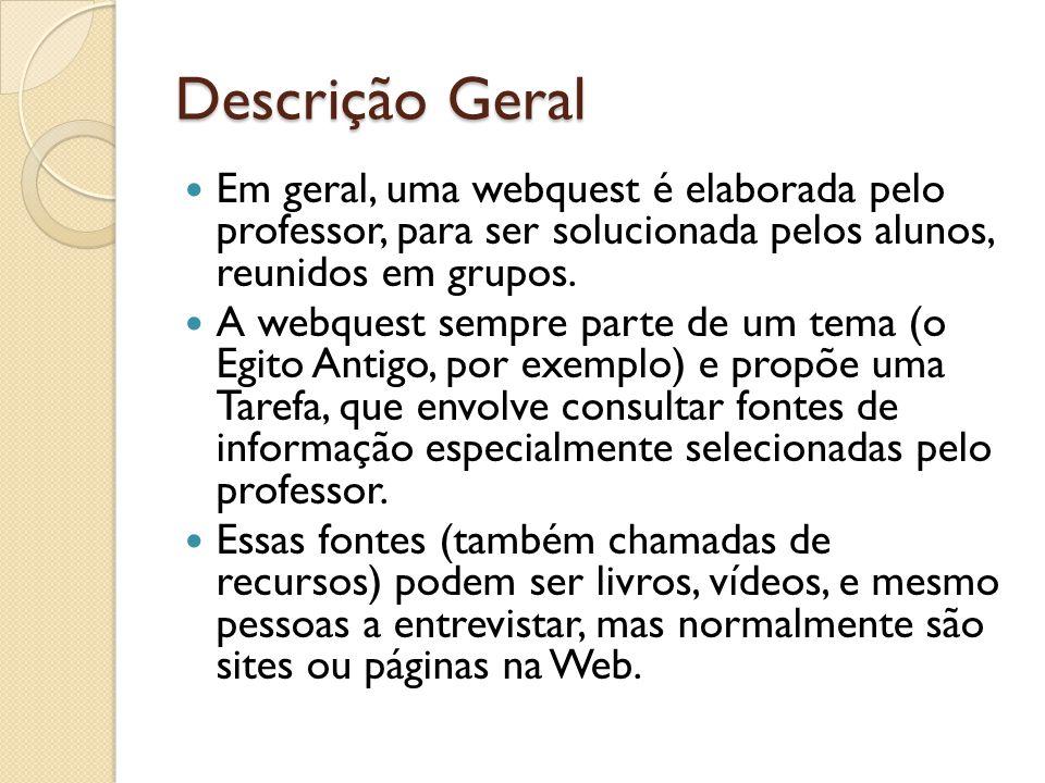 Descrição Geral Em geral, uma webquest é elaborada pelo professor, para ser solucionada pelos alunos, reunidos em grupos.