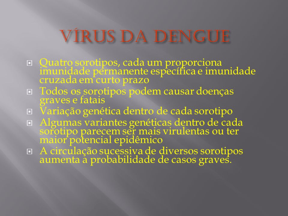 Vírus da Dengue Quatro sorotipos, cada um proporciona imunidade permanente específica e imunidade cruzada em curto prazo.