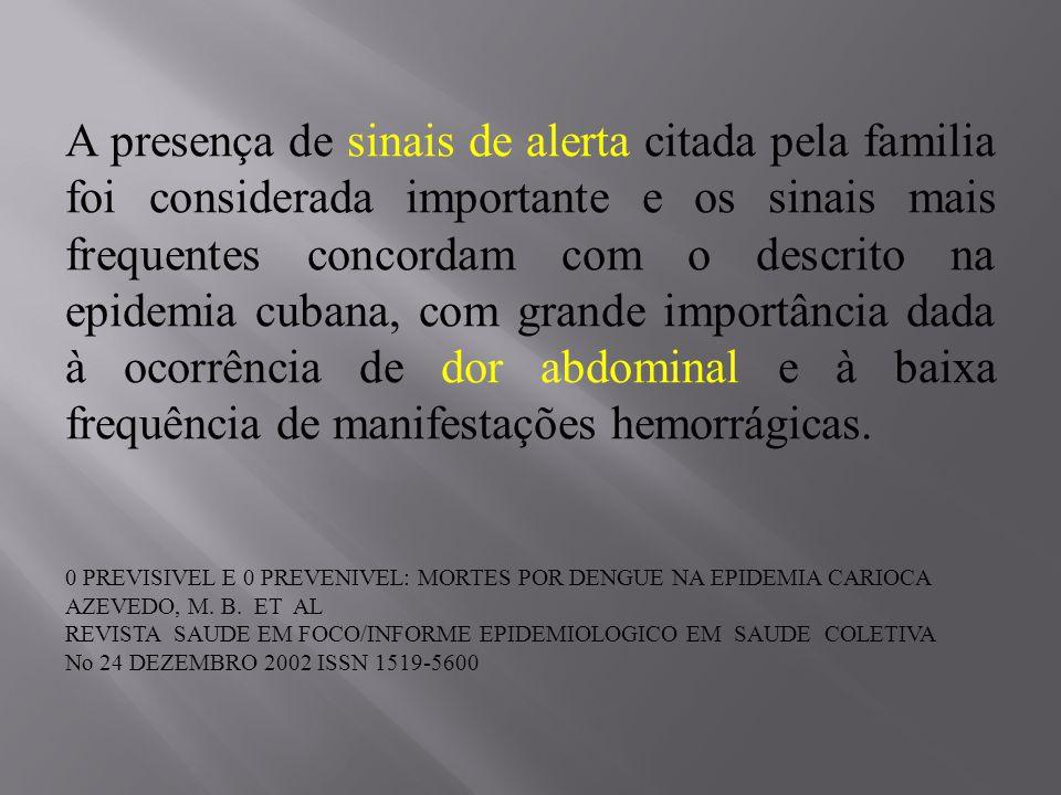 A presença de sinais de alerta citada pela familia foi considerada importante e os sinais mais frequentes concordam com o descrito na epidemia cubana, com grande importância dada à ocorrência de dor abdominal e à baixa frequência de manifestações hemorrágicas.