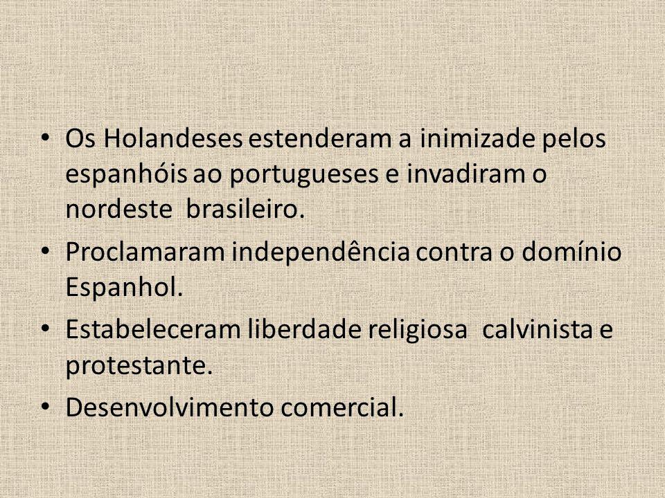 Os Holandeses estenderam a inimizade pelos espanhóis ao portugueses e invadiram o nordeste brasileiro.