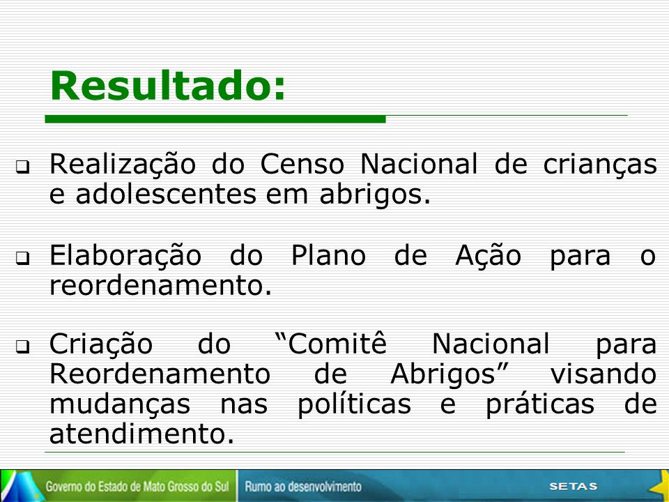 Resultado: Realização do Censo Nacional de crianças e adolescentes em abrigos. Elaboração do Plano de Ação para o reordenamento.