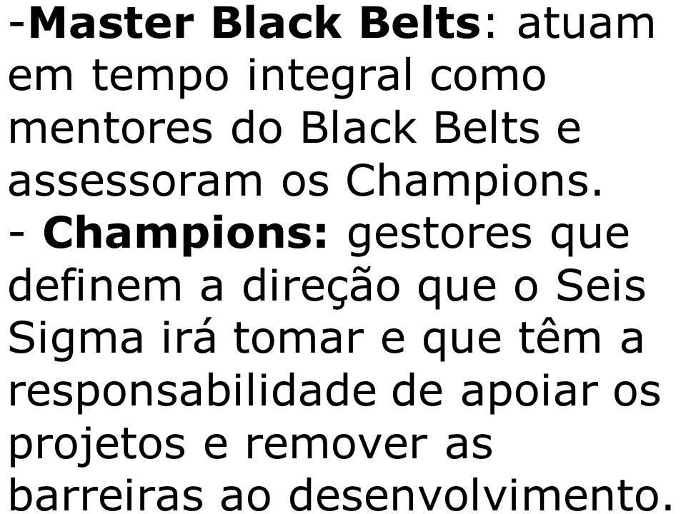 Master Black Belts: atuam em tempo integral como mentores do Black Belts e assessoram os Champions.