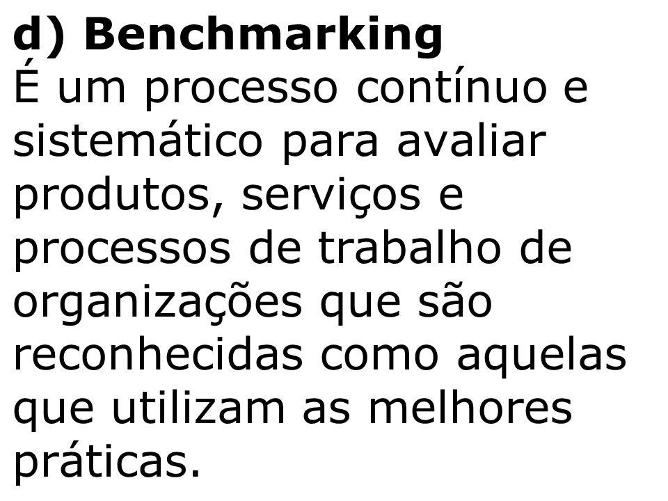 d) Benchmarking É um processo contínuo e sistemático para avaliar produtos, serviços e processos de trabalho de organizações que são reconhecidas como aquelas que utilizam as melhores práticas.
