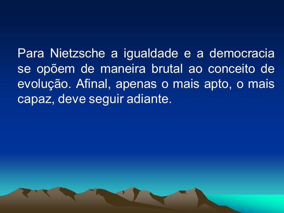 Para Nietzsche a igualdade e a democracia se opõem de maneira brutal ao conceito de evolução.