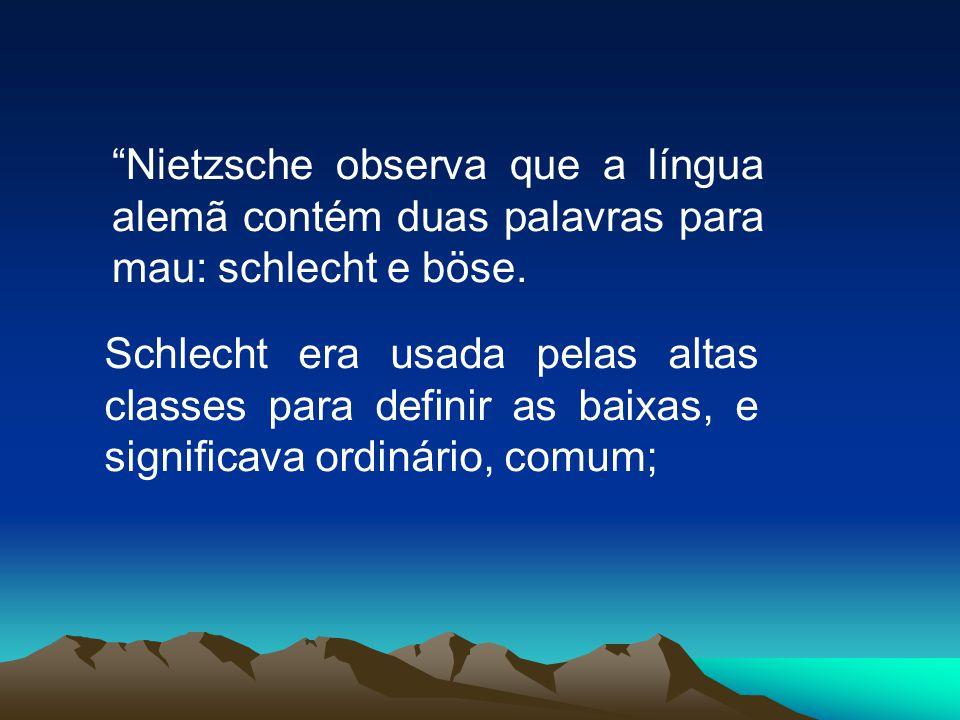 Nietzsche observa que a língua alemã contém duas palavras para mau: schlecht e böse.