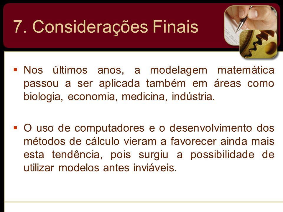 7. Considerações Finais Nos últimos anos, a modelagem matemática passou a ser aplicada também em áreas como biologia, economia, medicina, indústria.