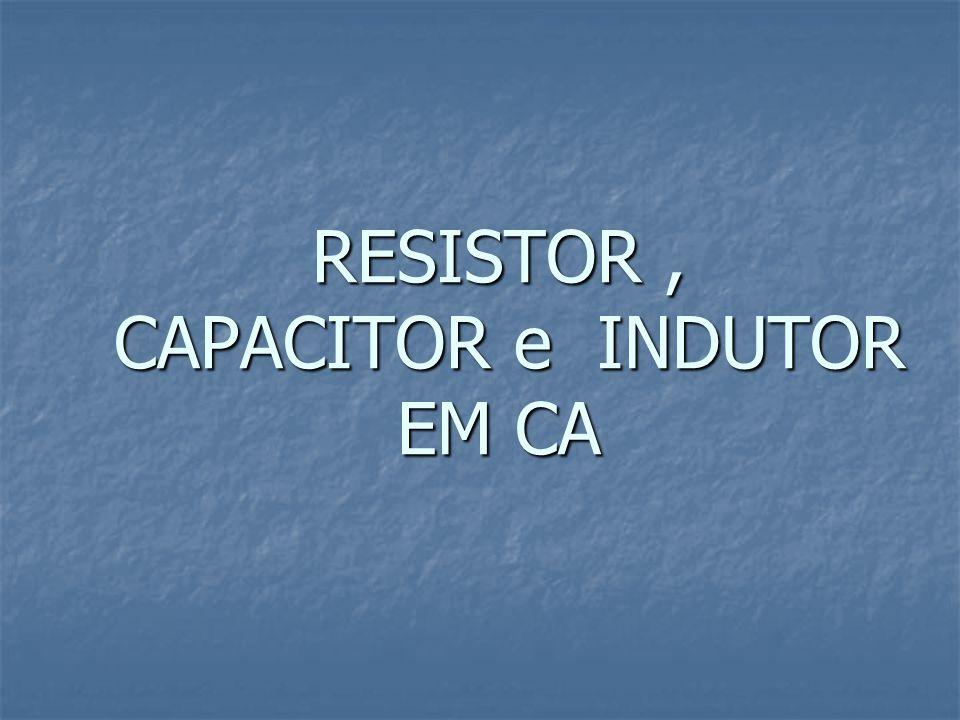 RESISTOR , CAPACITOR e INDUTOR EM CA