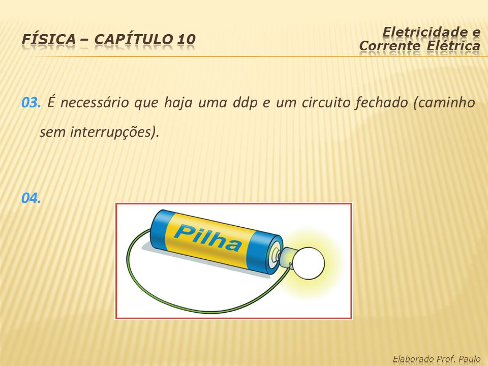 Física – capítulo 10 Eletricidade e Corrente Elétrica. 03. É necessário que haja uma ddp e um circuito fechado (caminho sem interrupções). 04.