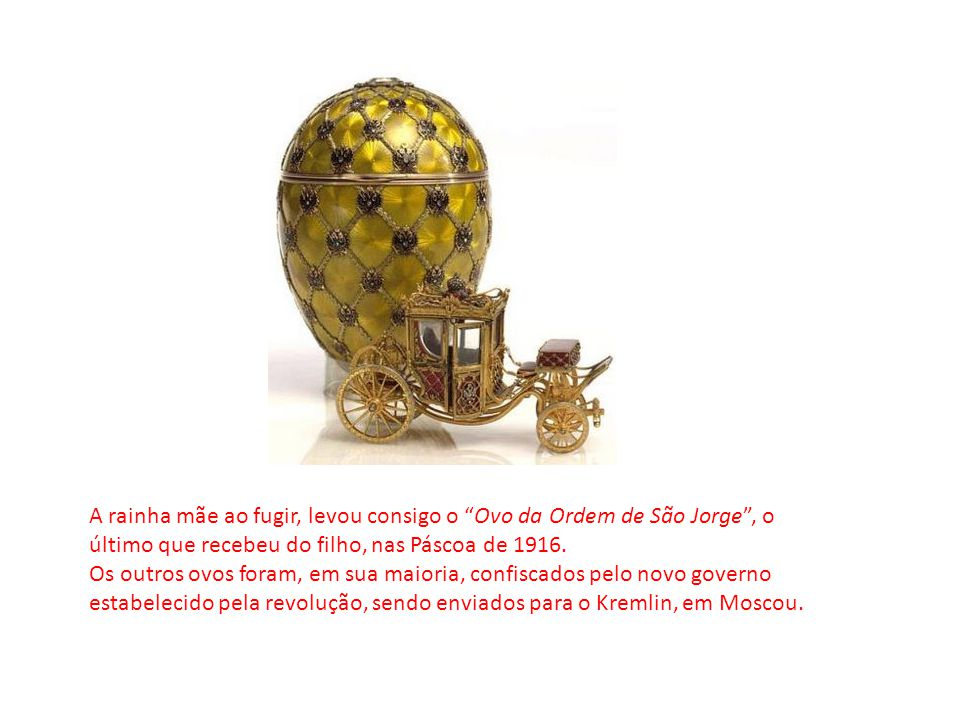 A rainha mãe ao fugir, levou consigo o Ovo da Ordem de São Jorge , o último que recebeu do filho, nas Páscoa de 1916.