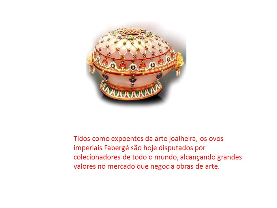 Tidos como expoentes da arte joalheira, os ovos imperiais Fabergé são hoje disputados por colecionadores de todo o mundo, alcançando grandes valores no mercado que negocia obras de arte.