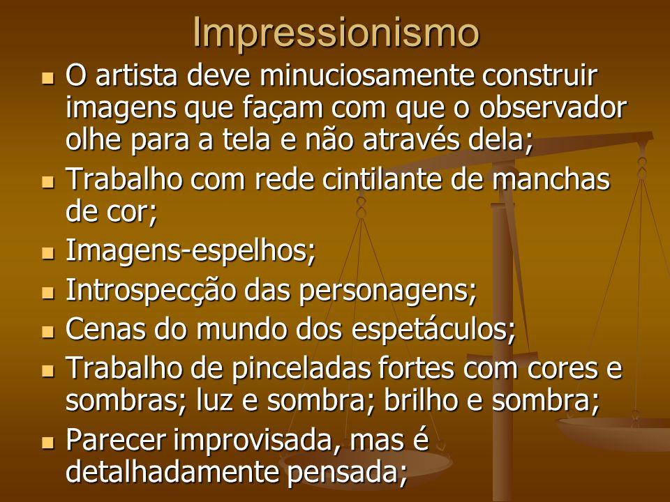 Impressionismo O artista deve minuciosamente construir imagens que façam com que o observador olhe para a tela e não através dela;