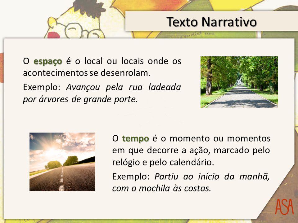 Texto Narrativo O espaço é o local ou locais onde os acontecimentos se desenrolam. Exemplo: Avançou pela rua ladeada por árvores de grande porte.