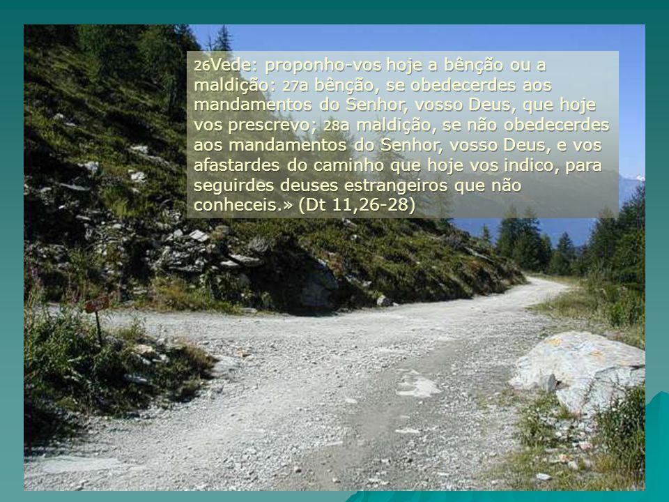 26Vede: proponho-vos hoje a bênção ou a maldição: 27a bênção, se obedecerdes aos mandamentos do Senhor, vosso Deus, que hoje vos prescrevo; 28a maldição, se não obedecerdes aos mandamentos do Senhor, vosso Deus, e vos afastardes do caminho que hoje vos indico, para seguirdes deuses estrangeiros que não conheceis.» (Dt 11,26-28)