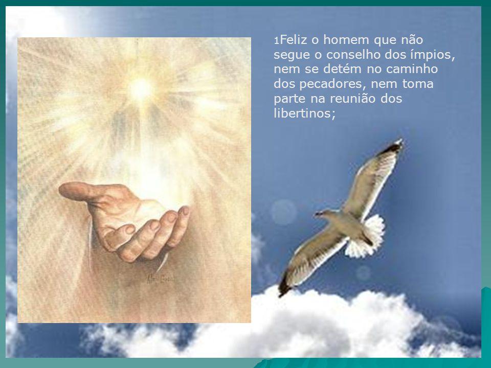 1Feliz o homem que não segue o conselho dos ímpios, nem se detém no caminho dos pecadores, nem toma parte na reunião dos libertinos;