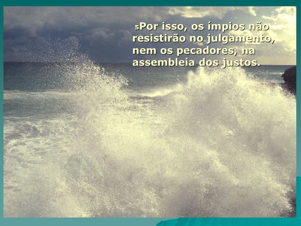 5Por isso, os ímpios não resistirão no julgamento, nem os pecadores, na assembleia dos justos.