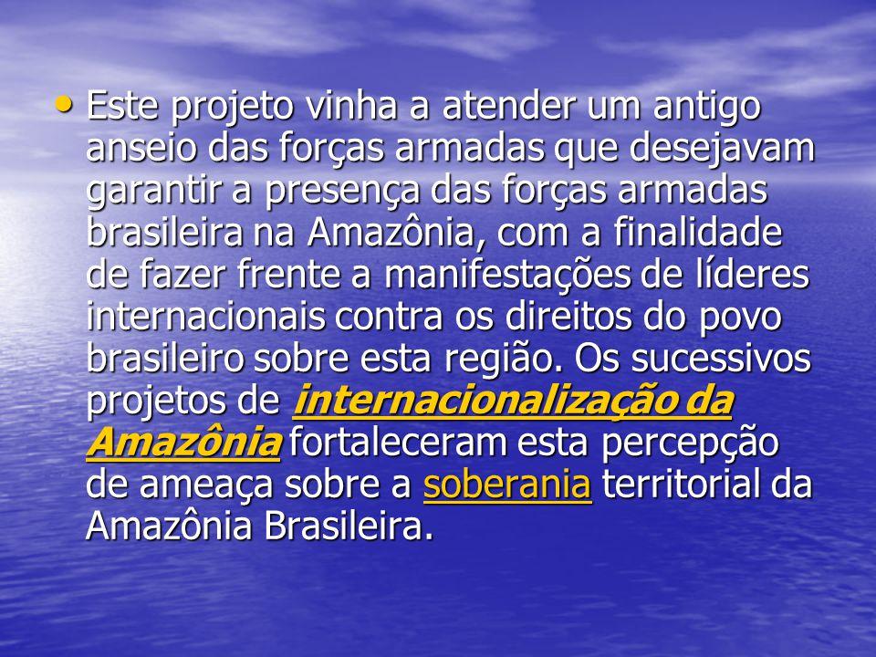 Este projeto vinha a atender um antigo anseio das forças armadas que desejavam garantir a presença das forças armadas brasileira na Amazônia, com a finalidade de fazer frente a manifestações de líderes internacionais contra os direitos do povo brasileiro sobre esta região.