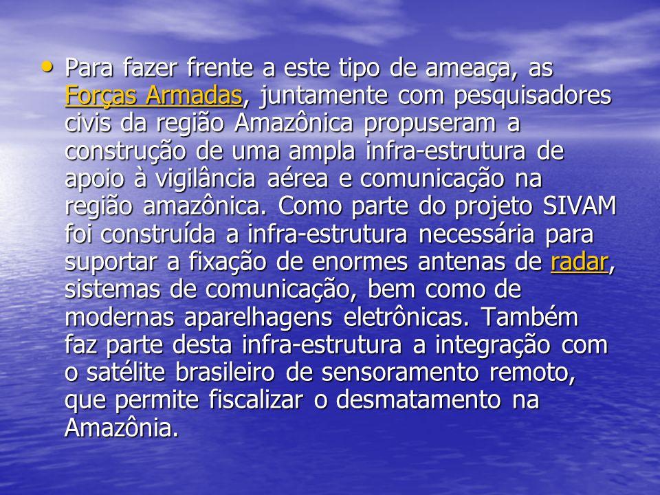 Para fazer frente a este tipo de ameaça, as Forças Armadas, juntamente com pesquisadores civis da região Amazônica propuseram a construção de uma ampla infra-estrutura de apoio à vigilância aérea e comunicação na região amazônica.