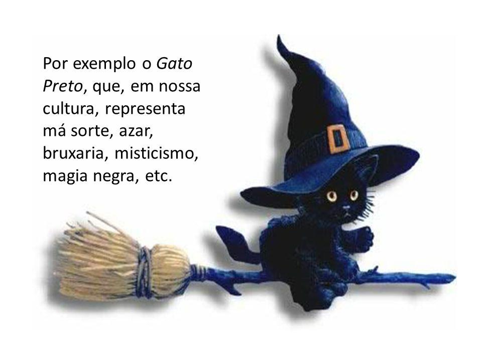 Por exemplo o Gato Preto, que, em nossa cultura, representa má sorte, azar, bruxaria, misticismo, magia negra, etc.