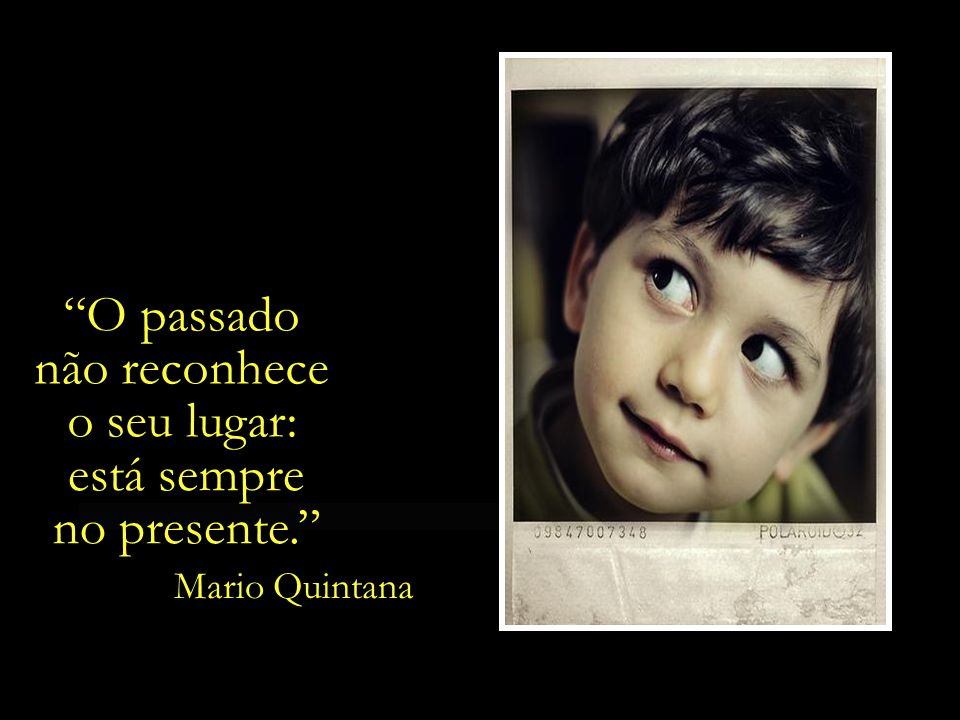 O passado não reconhece o seu lugar: está sempre no presente.