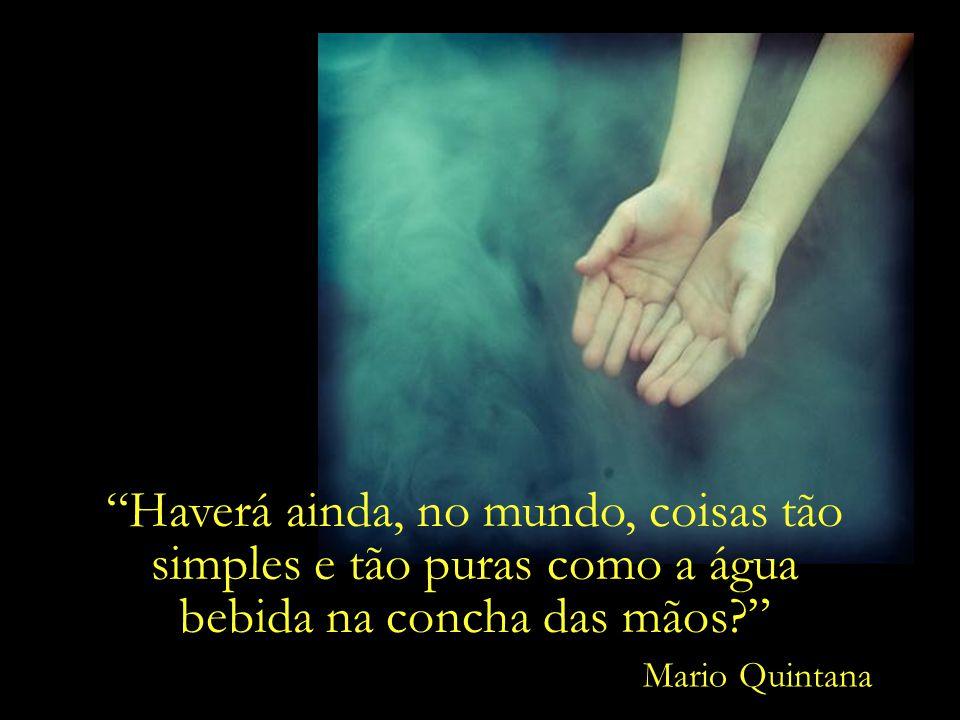 Mario Quintana Haverá ainda, no mundo, coisas tão simples e tão puras como a água bebida na concha das mãos
