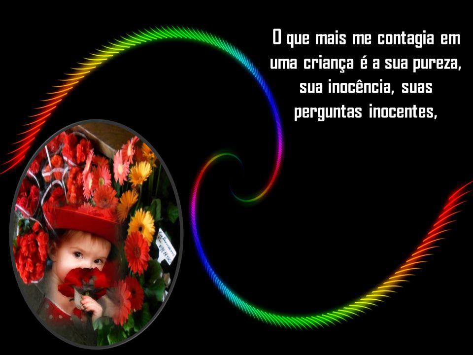 O que mais me contagia em uma criança é a sua pureza, sua inocência, suas perguntas inocentes,