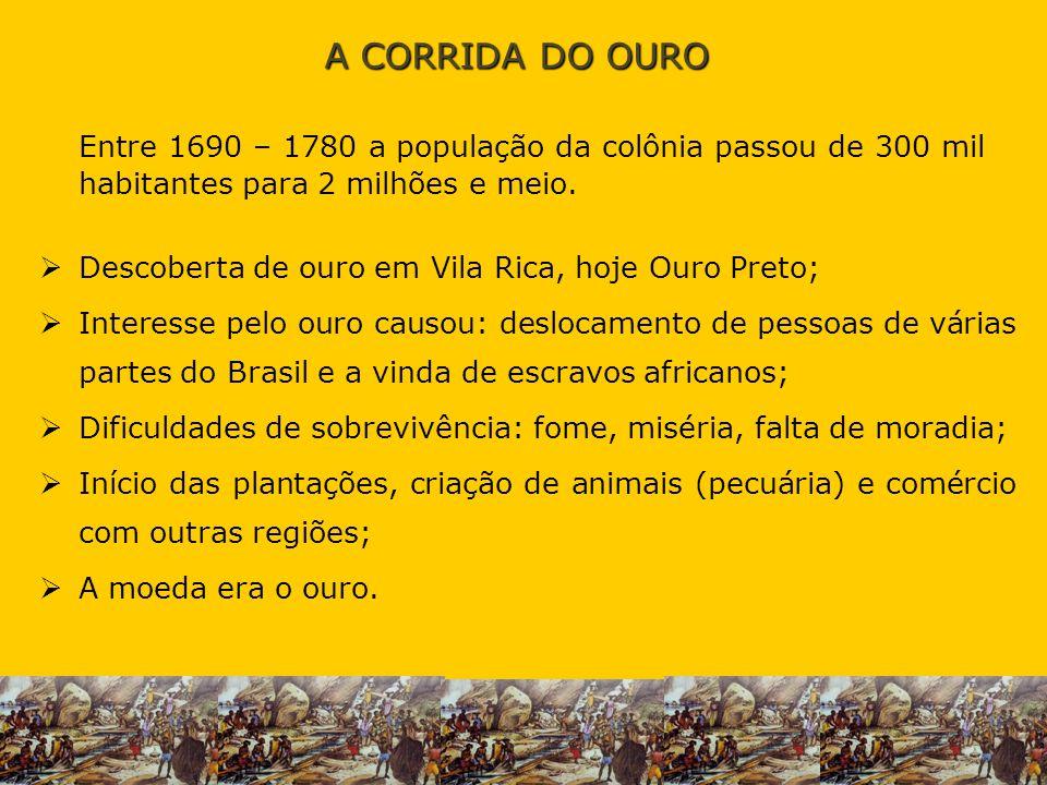 A CORRIDA DO OURO Entre 1690 – 1780 a população da colônia passou de 300 mil habitantes para 2 milhões e meio.
